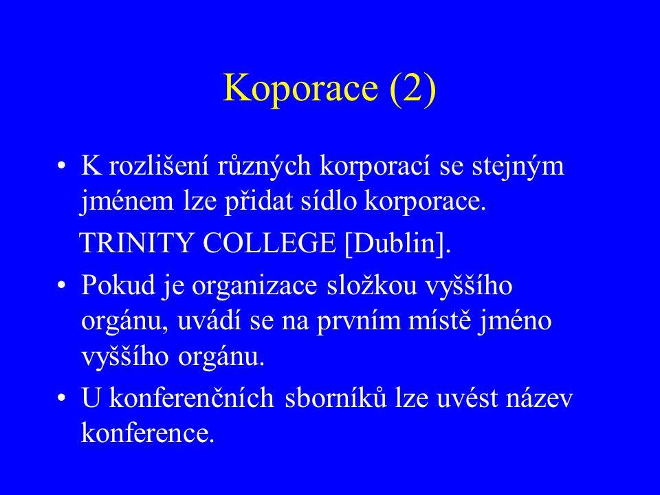 Koporace (2) K rozlišení různých korporací se stejným jménem lze přidat sídlo korporace. TRINITY COLLEGE [Dublin].